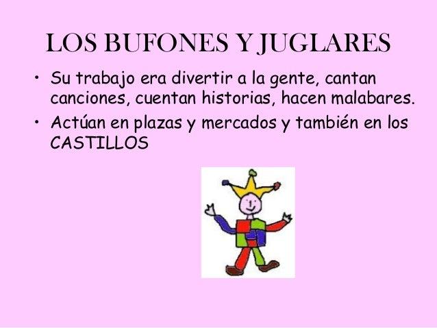 LOS BUFONES Y JUGLARES• Su trabajo era divertir a la gente, cantan  canciones, cuentan historias, hacen malabares.• Actúan...