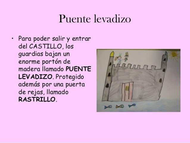 Puente levadizo• Para poder salir y entrar  del CASTILLO, los  guardias bajan un  enorme portón de  madera llamado PUENTE ...