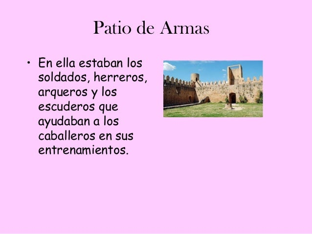 Patio de Armas• En ella estaban los  soldados, herreros,  arqueros y los  escuderos que  ayudaban a los  caballeros en sus...