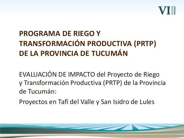 EVALUACIÓN DE IMPACTO del Proyecto de Riego y Transformación Productiva (PRTP) de la Provincia de Tucumán: Proyectos en Ta...