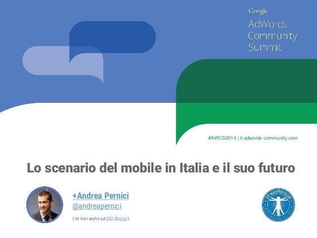 Lo scenario del mobile in Italia e il suo futuro  +Andrea Pernici  @andreapernici  { mi trovi anche sul SEO Blog gt}  #AWC...