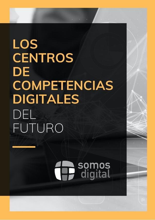 LOS CENTROS DE COMPETENCIAS DIGITALES  DEL FUTURO ——————————————————————————————————————-————- somos-digital.org - -2 Pro...
