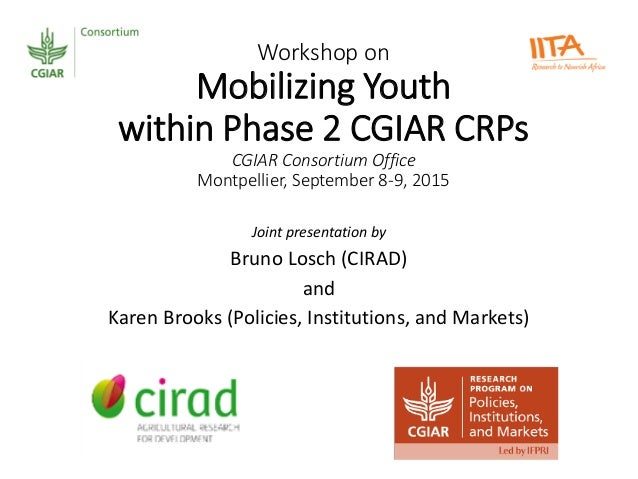 Workshop on Mobilizing Youth within Phase 2 CGIAR CRPs CGIAR Consortium Office Montpellier, September 8-9, 2015 Joint pres...