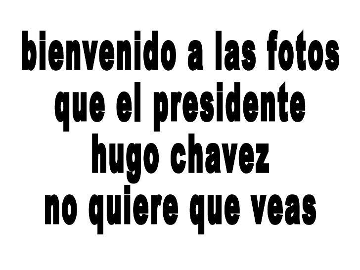 bienvenido a las fotos que el presidente hugo chavez  no quiere que veas