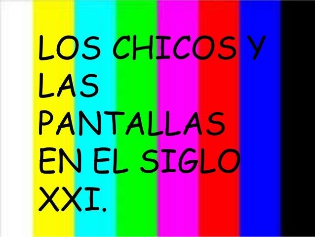 LOS CHICOS Y LAS PANTALLAS EN EL SIGLO XXI LOS CHICOS Y LAS PANTALLAS EN EL SIGLO XXI.