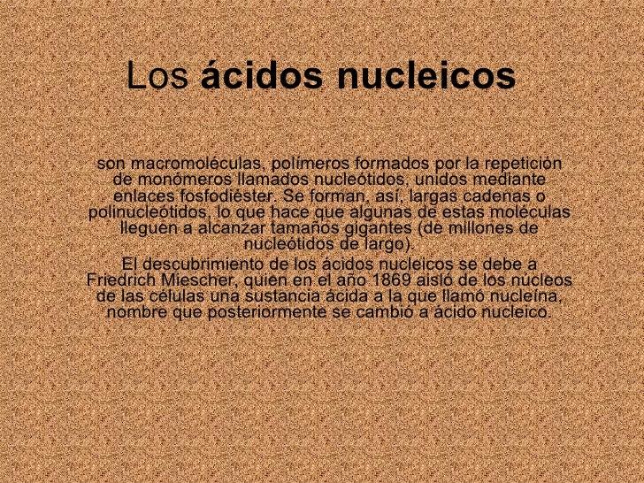 Los  ácidos nucleicos son macromoléculas, polímeros formados por la repetición de monómeros llamados nucleótidos, unidos m...
