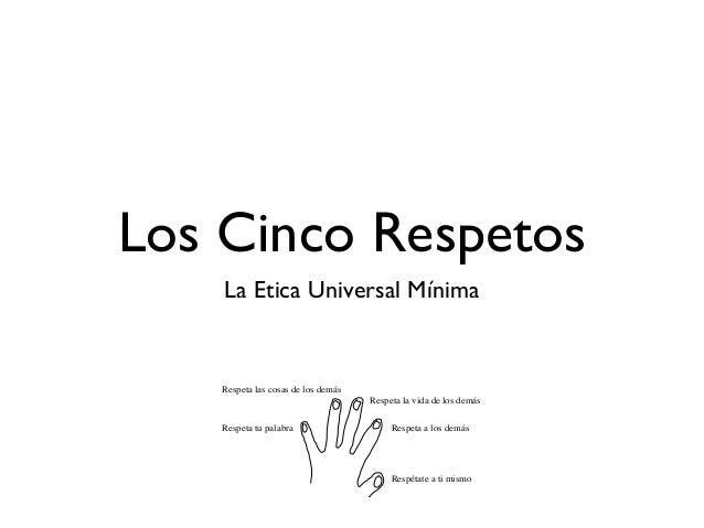 Los Cinco Respetos    La Etica Universal Mínima    Respeta las cosas de los demás                                     Resp...