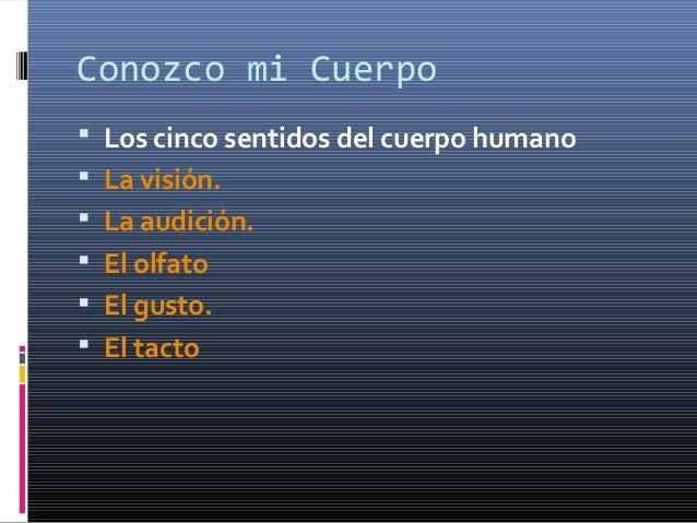Conozco mi Cuerpo Los cinco sentidos del cuerpo humano La visión. La audición. El olfato El gusto. El tacto