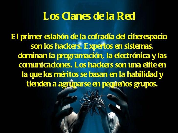 Los Clanes de la Red <ul><li>El primer eslabón de la cofradía del ciberespacio son los hackers. Expertos en sistemas, domi...