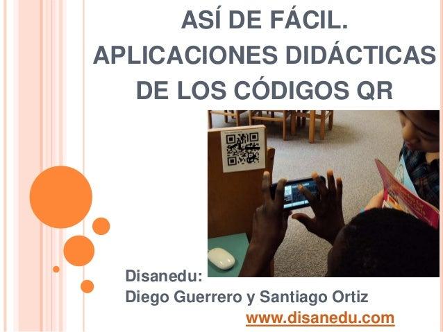 ASÍ DE FÁCIL. APLICACIONES DIDÁCTICAS DE LOS CÓDIGOS QR Disanedu: Diego Guerrero y Santiago Ortiz www.disanedu.com