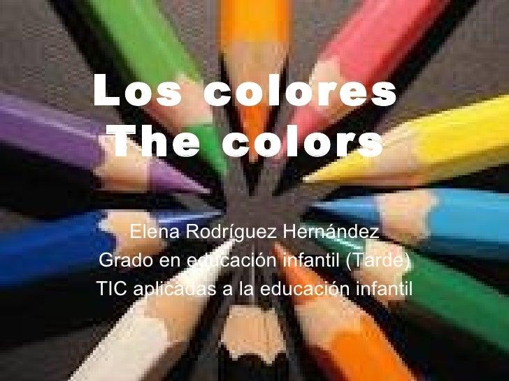 Los colores The colors Elena Rodríguez Hernández Grado en educación infantil (Tarde) TIC aplicadas a la educación infantil