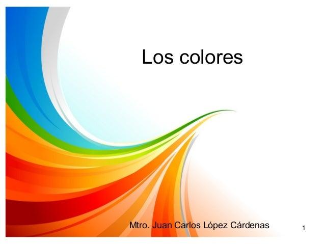 Los colores Mtro. Juan Carlos López Cárdenas 1