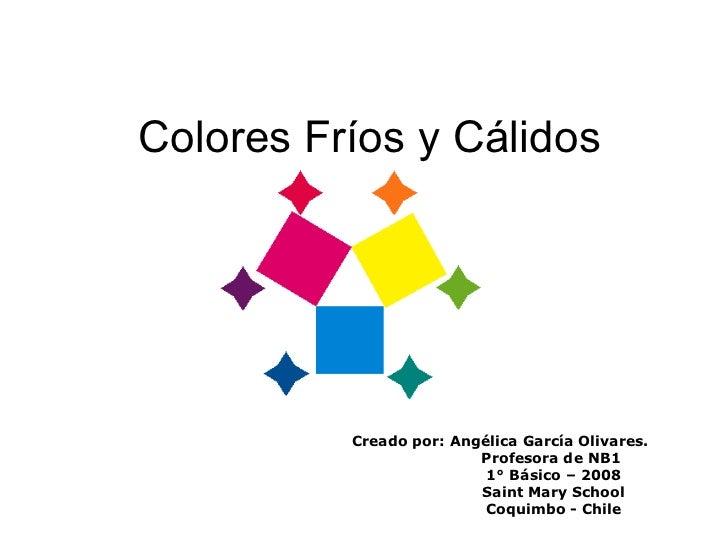 Colores Fríos y Cálidos Creado por: Angélica García Olivares. Profesora de NB1 1° Básico – 2008 Saint Mary School Coquimbo...