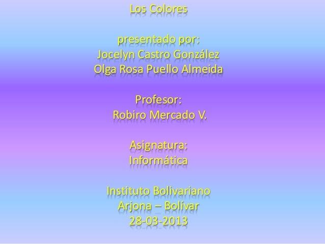 Los Colores    presentado por:Jocelyn Castro GonzálezOlga Rosa Puello Almeida       Profesor:   Robiro Mercado V.      Asi...