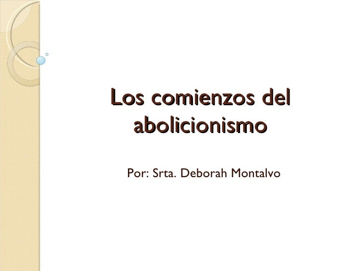 Los comienzos del abolicionismo Por: Srta. Deborah Montalvo