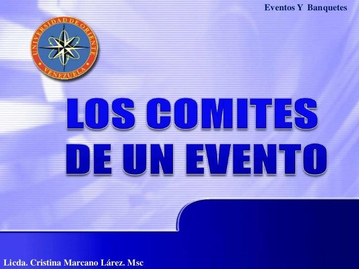 Eventos Y  Banquetes<br />LOS COMITES<br /> DE UN EVENTO<br />Licda. Cristina Marcano Lárez. Msc<br />