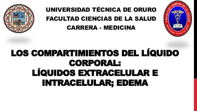 LOS COMPARTIMIENTOS DEL LÍQUIDO CORPORAL: LÍQUIDOS EXTRACELULAR E INTRACELULAR; EDEMA UNIVERSIDAD TÉCNICA DE ORURO FACULTA...