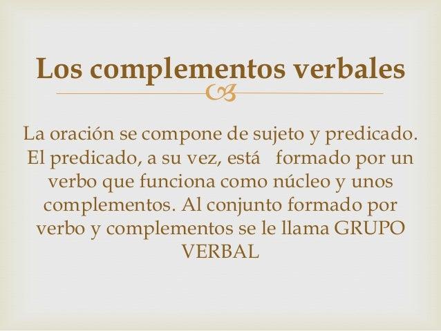  Los complementos verbales La oración se compone de sujeto y predicado. El predicado, a su vez, está formado por un verbo...