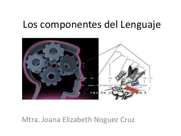 Los componentes del Lenguaje Mtra. Joana Elizabeth Noguez Cruz