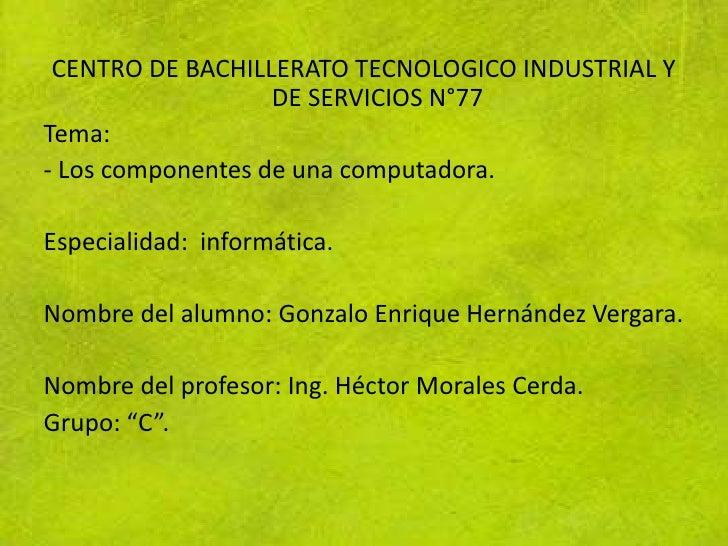 CENTRO DE BACHILLERATO TECNOLOGICO INDUSTRIAL Y                   DE SERVICIOS N°77Tema:- Los componentes de una computado...