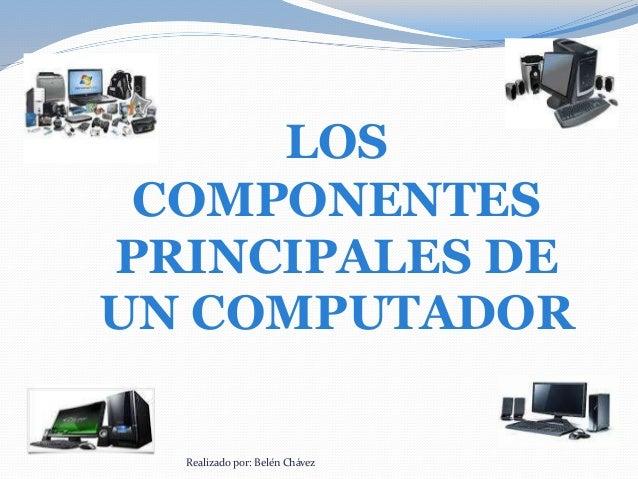 LOS COMPONENTES PRINCIPALES DE UN COMPUTADOR Realizado por: Belén Chávez