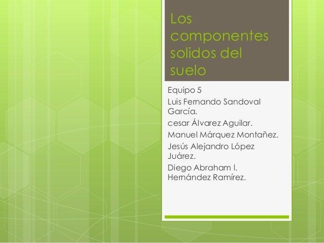 Los componentes solidos del suelo Equipo 5 Luis Fernando Sandoval García. cesar Álvarez Aguilar. Manuel Márquez Montañez. ...