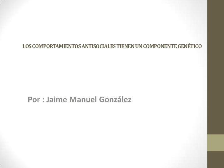 LOS COMPORTAMIENTOS ANTISOCIALES TIENEN UN COMPONENTE GENÉTICO Por : Jaime Manuel González