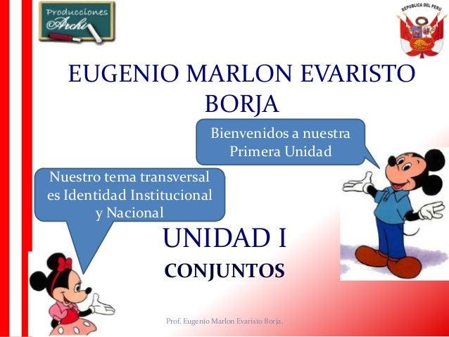 UNIDAD I CONJUNTOS EUGENIO MARLON EVARISTO BORJA Prof. Eugenio Marlon Evaristo Borja. Bienvenidos a nuestra Primera Unidad...