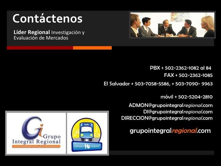 Contáctenos Líder Regional  Investigación y  Evaluación de Mercados <ul><li>PBX + 502-2362-1082 al 84  </li></ul><ul><li>F...