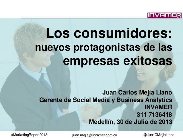 #MarketingReport2013 @JuanCMejiaLlanojuan.mejia@invamer.com.co Los consumidores: nuevos protagonistas de las empresas exit...