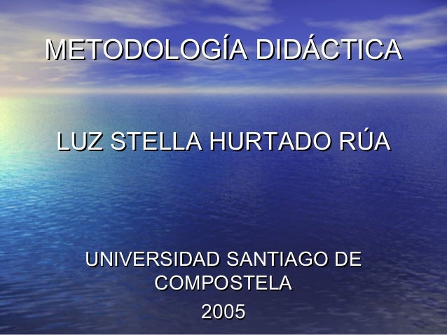 METODOLOGÍA DIDÁCTICAMETODOLOGÍA DIDÁCTICA LUZ STELLA HURTADO RÚALUZ STELLA HURTADO RÚA UNIVERSIDAD SANTIAGO DEUNIVERSIDAD...