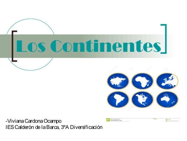 Los Continentes  -Viviana Cardona Ocampo IES Calderón de la Barca, 3ºA Diversificación