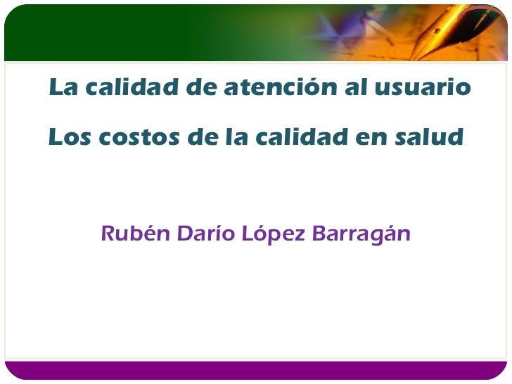 Los costos de la calidad en salud Rubén Darío López Barragán La calidad de atención al usuario