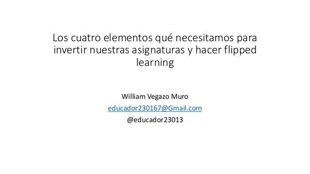 Los cuatro elementos qué necesitamos para invertir nuestras asignaturas y hacer flipped learning William Vegazo Muro educa...