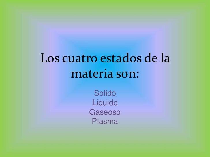 Los cuatro estados de la materiason:<br />Solido<br />Liquido<br />Gaseoso<br />Plasma<br />