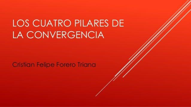 LOS CUATRO PILARES DE LA CONVERGENCIA Cristian Felipe Forero Triana