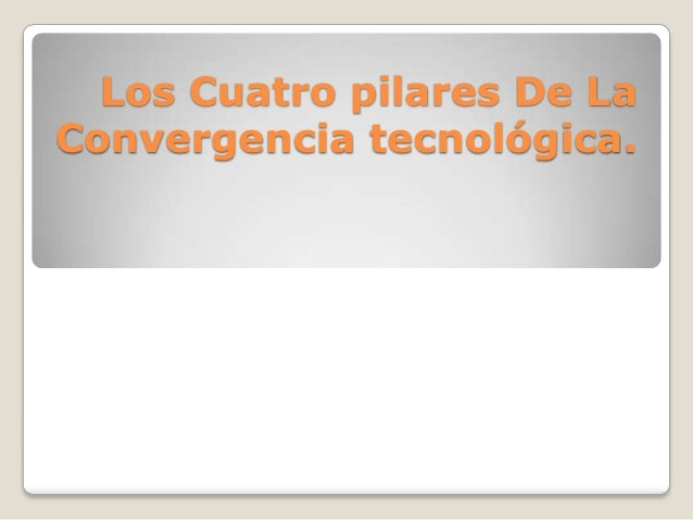 Los Cuatro pilares De LaConvergencia tecnológica.