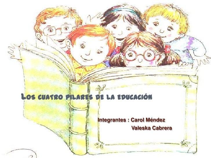 LOS CUATRO PILARES DE LA EDUCACIÓN                   Integrantes : Carol Méndez                               Valeska Cabr...