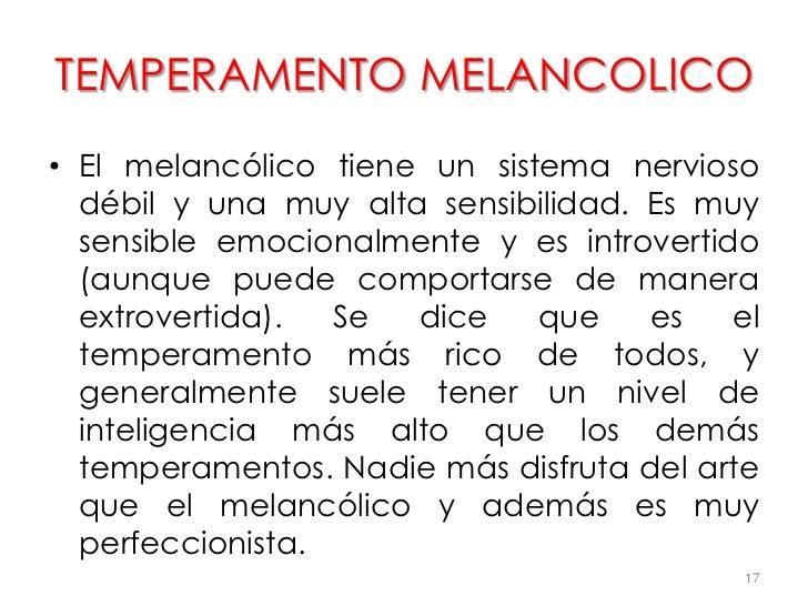 TEMPERAMENTO MELANCOLICO• El melancólico tiene un sistema nervioso  débil y una muy alta sensibilidad. Es muy  sensible em...