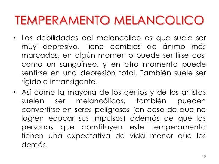 TEMPERAMENTO MELANCOLICO• Las debilidades del melancólico es que suele ser  muy depresivo. Tiene cambios de ánimo más  mar...