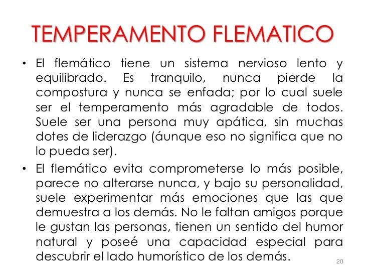 TEMPERAMENTO FLEMATICO• El flemático tiene un sistema nervioso lento y  equilibrado. Es tranquilo, nunca pierde la  compos...