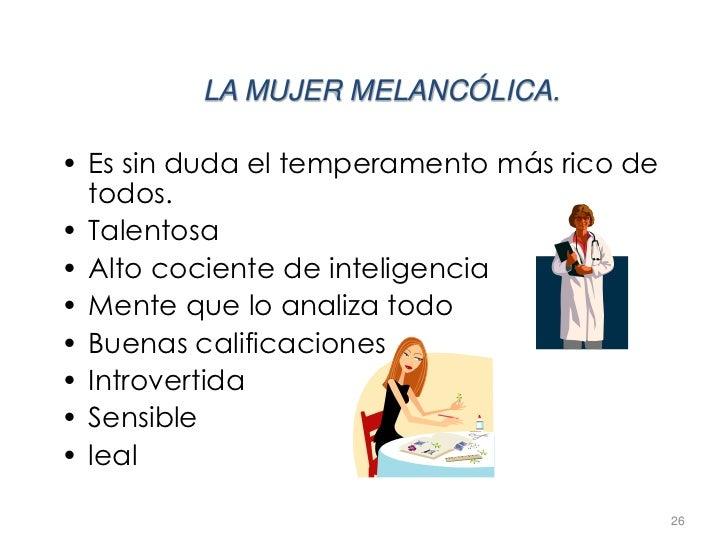LA MUJER MELANCÓLICA.• Es sin duda el temperamento más rico de  todos.• Talentosa• Alto cociente de inteligencia• Mente qu...