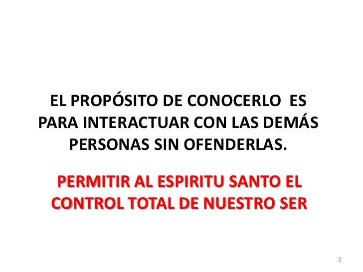 EL PROPÓSITO DE CONOCERLO ESPARA INTERACTUAR CON LAS DEMÁS    PERSONAS SIN OFENDERLAS.  PERMITIR AL ESPIRITU SANTO EL CONT...
