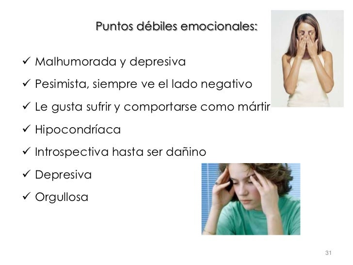 Puntos débiles emocionales: Malhumorada y depresiva Pesimista, siempre ve el lado negativo Le gusta sufrir y comportars...