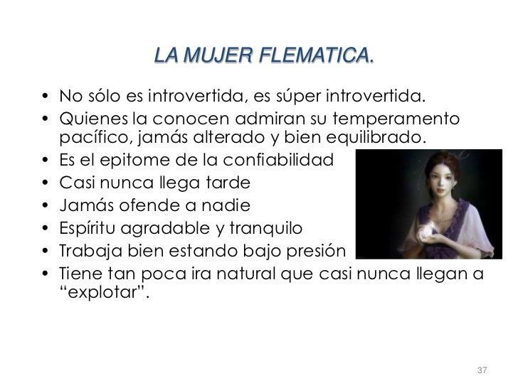 LA MUJER FLEMATICA.• No sólo es introvertida, es súper introvertida.• Quienes la conocen admiran su temperamento  pacífico...