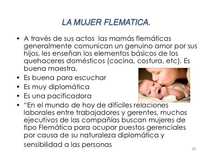 LA MUJER FLEMATICA.• A través de sus actos las mamás flemáticas  generalmente comunican un genuino amor por sus  hijos, le...