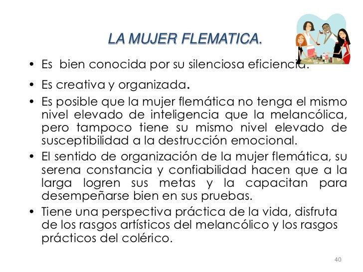 LA MUJER FLEMATICA.• Es bien conocida por su silenciosa eficiencia.• Es creativa y organizada.• Es posible que la mujer fl...