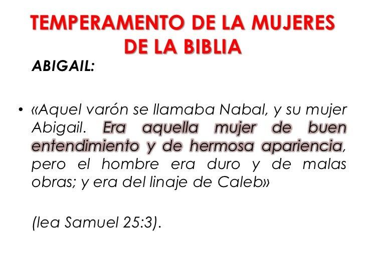 TEMPERAMENTO DE LA MUJERES        DE LA BIBLIA ABIGAIL:• «Aquel varón se llamaba Nabal, y su mujer  Abigail. Era aquella m...