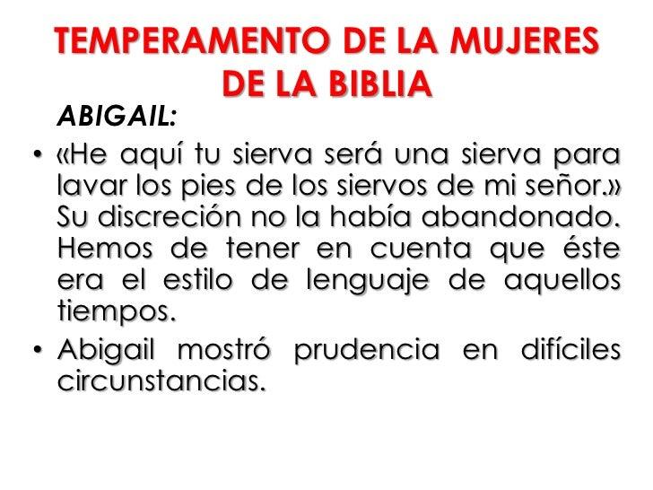 TEMPERAMENTO DE LA MUJERES        DE LA BIBLIA  ABIGAIL:• «He aquí tu sierva será una sierva para  lavar los pies de los s...