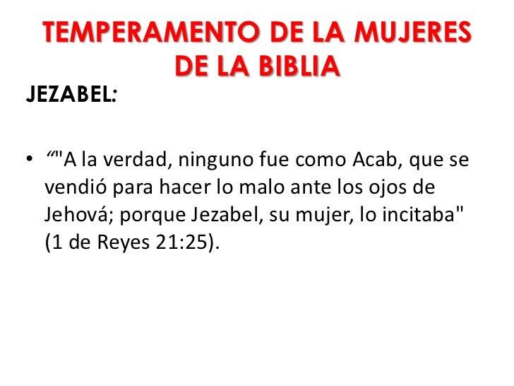 """TEMPERAMENTO DE LA MUJERES        DE LA BIBLIAJEZABEL:• """"""""A la verdad, ninguno fue como Acab, que se  vendió para hacer lo..."""
